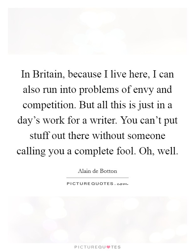 In Britain, because I live here, I can also run into problems of envy and competition. But all this is just in a day's work for a writer. You can't put stuff out there without someone calling you a complete fool. Oh, well Picture Quote #1