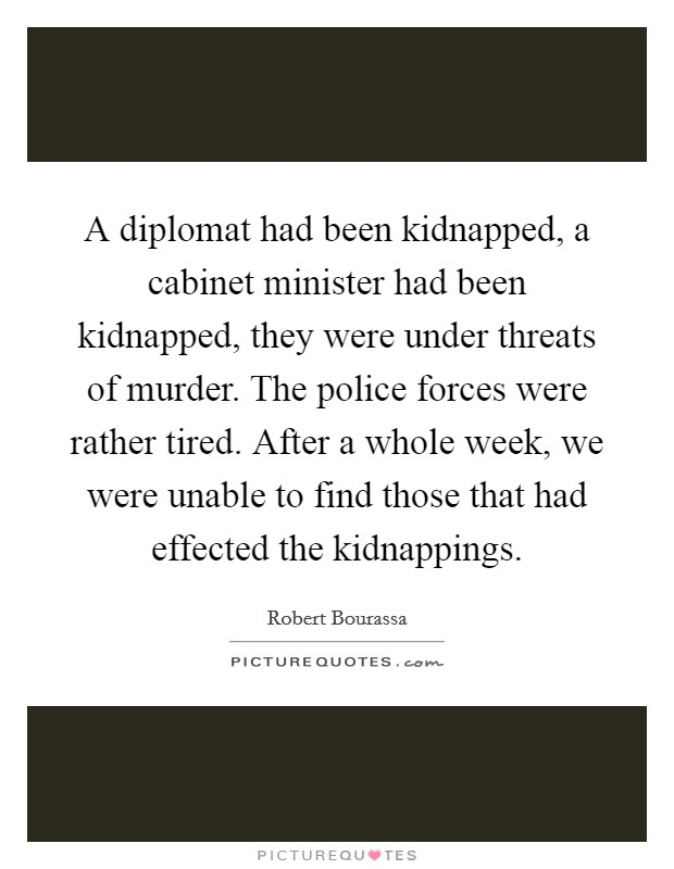 A diplomat had been kidnapped, a cabinet minister had been kidnapped, they were under threats of murder. The police forces were rather tired. After a whole week, we were unable to find those that had effected the kidnappings Picture Quote #1