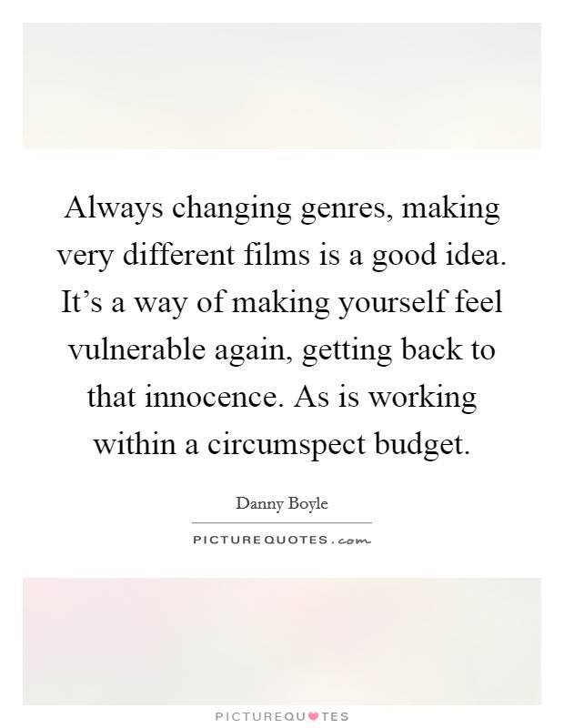 Always changing genres, making very different films is a good idea. It's a way of making yourself feel vulnerable again, getting back to that innocence. As is working within a circumspect budget Picture Quote #1