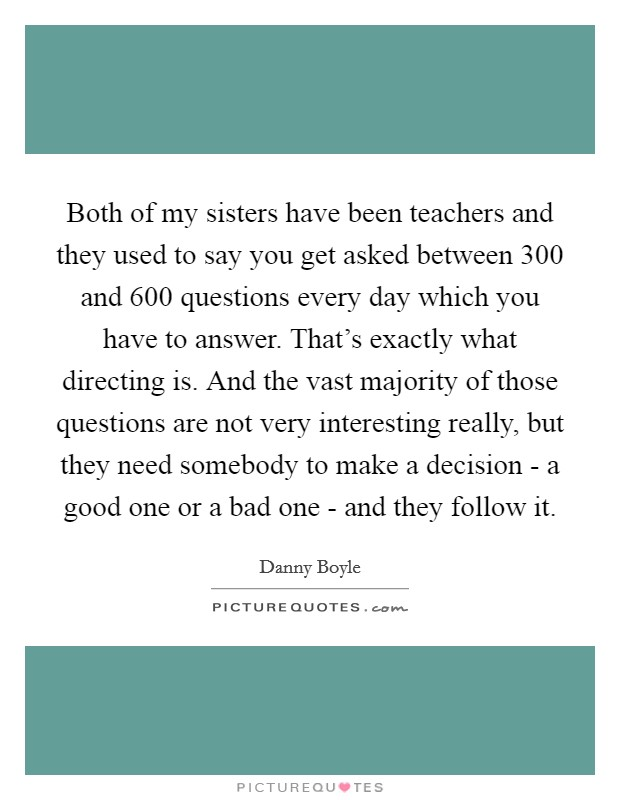 Both of my sisters have been teachers and they used to say you get asked between 300 and 600 questions every day which you have to answer. That's exactly what directing is. And the vast majority of those questions are not very interesting really, but they need somebody to make a decision - a good one or a bad one - and they follow it Picture Quote #1