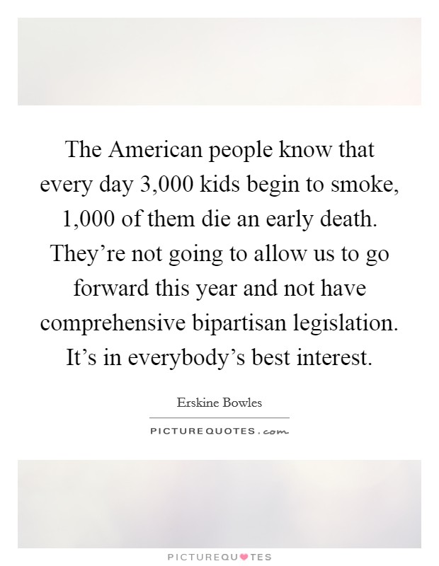 The American people know that every day 3,000 kids begin to smoke, 1,000 of them die an early death. They're not going to allow us to go forward this year and not have comprehensive bipartisan legislation. It's in everybody's best interest Picture Quote #1
