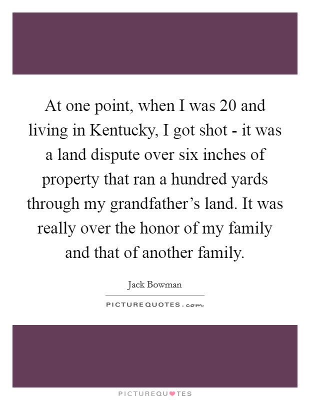 At one point, when I was 20 and living in Kentucky, I got shot - it was a land dispute over six inches of property that ran a hundred yards through my grandfather's land. It was really over the honor of my family and that of another family Picture Quote #1