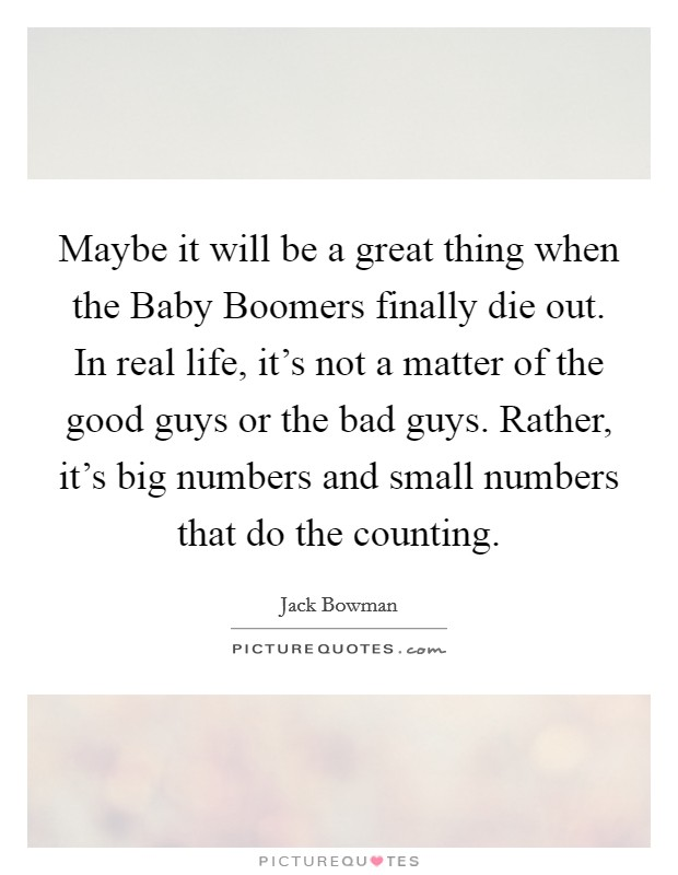 Maybe it will be a great thing when the Baby Boomers finally die out. In real life, it's not a matter of the good guys or the bad guys. Rather, it's big numbers and small numbers that do the counting Picture Quote #1