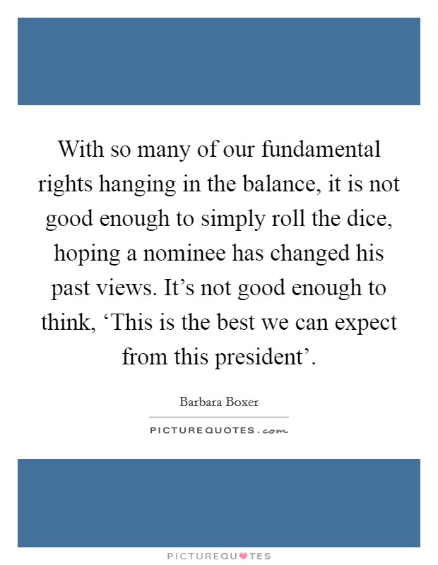 With so many of our fundamental rights hanging in the balance, it is not good enough to simply roll the dice, hoping a nominee has changed his past views. It's not good enough to think, 'This is the best we can expect from this president' Picture Quote #1