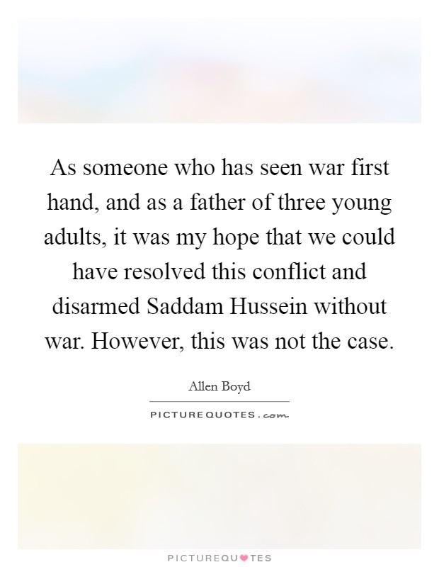 As someone who has seen war first hand, and as a father of three young adults, it was my hope that we could have resolved this conflict and disarmed Saddam Hussein without war. However, this was not the case Picture Quote #1