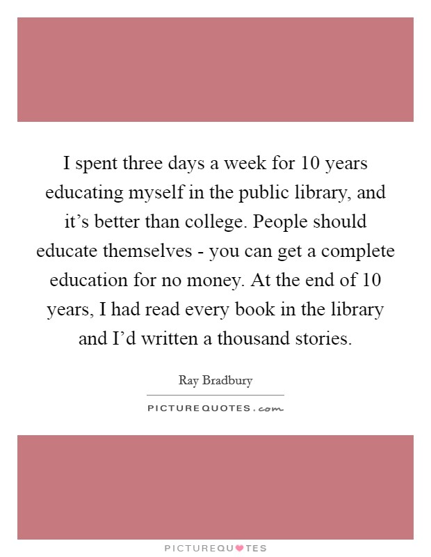 I spent three days a week for 10 years educating myself in the public library, and it's better than college. People should educate themselves - you can get a complete education for no money. At the end of 10 years, I had read every book in the library and I'd written a thousand stories Picture Quote #1