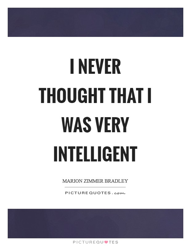 I never thought that I was very intelligent Picture Quote #1