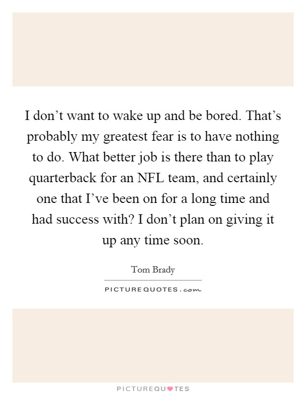 I don't want to wake up and be bored. That's probably my greatest fear is to have nothing to do. What better job is there than to play quarterback for an NFL team, and certainly one that I've been on for a long time and had success with? I don't plan on giving it up any time soon Picture Quote #1