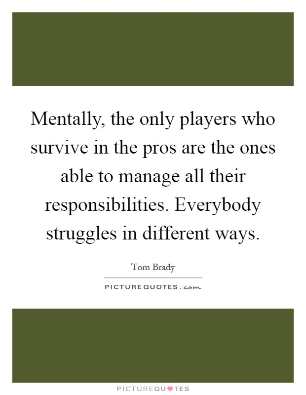 Mentally, the only players who survive in the pros are the ones able to manage all their responsibilities. Everybody struggles in different ways Picture Quote #1
