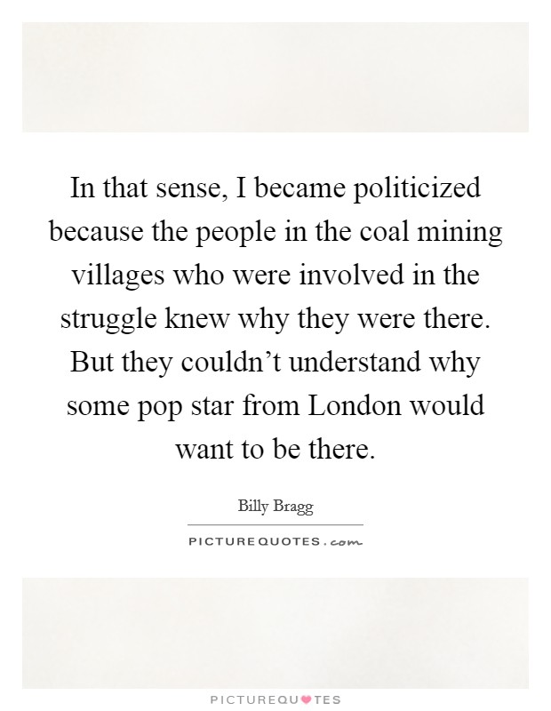 In that sense, I became politicized because the people in the coal mining villages who were involved in the struggle knew why they were there. But they couldn't understand why some pop star from London would want to be there Picture Quote #1