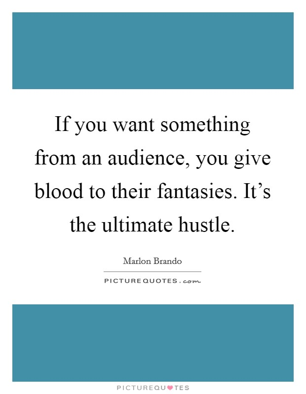 If you want something from an audience, you give blood to their fantasies. It's the ultimate hustle Picture Quote #1