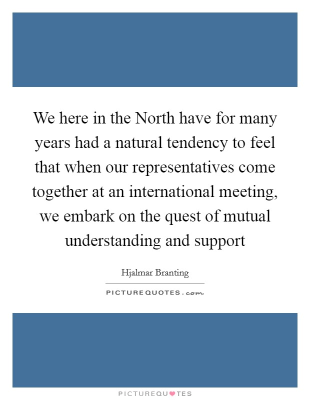 We here in the North have for many years had a natural tendency to feel that when our representatives come together at an international meeting, we embark on the quest of mutual understanding and support Picture Quote #1