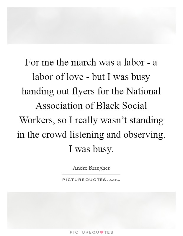 For me the march was a labor - a labor of love - but I was busy handing out flyers for the National Association of Black Social Workers, so I really wasn't standing in the crowd listening and observing. I was busy Picture Quote #1