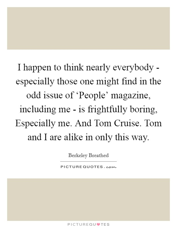 I happen to think nearly everybody - especially those one might find in the odd issue of 'People' magazine, including me - is frightfully boring, Especially me. And Tom Cruise. Tom and I are alike in only this way Picture Quote #1