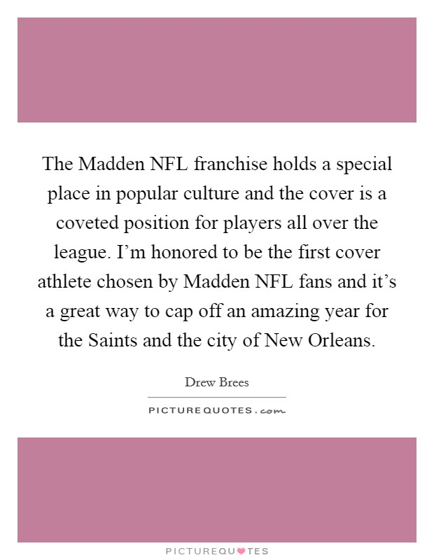 The Madden NFL franchise holds a special place in popular culture and the cover is a coveted position for players all over the league. I'm honored to be the first cover athlete chosen by Madden NFL fans and it's a great way to cap off an amazing year for the Saints and the city of New Orleans Picture Quote #1