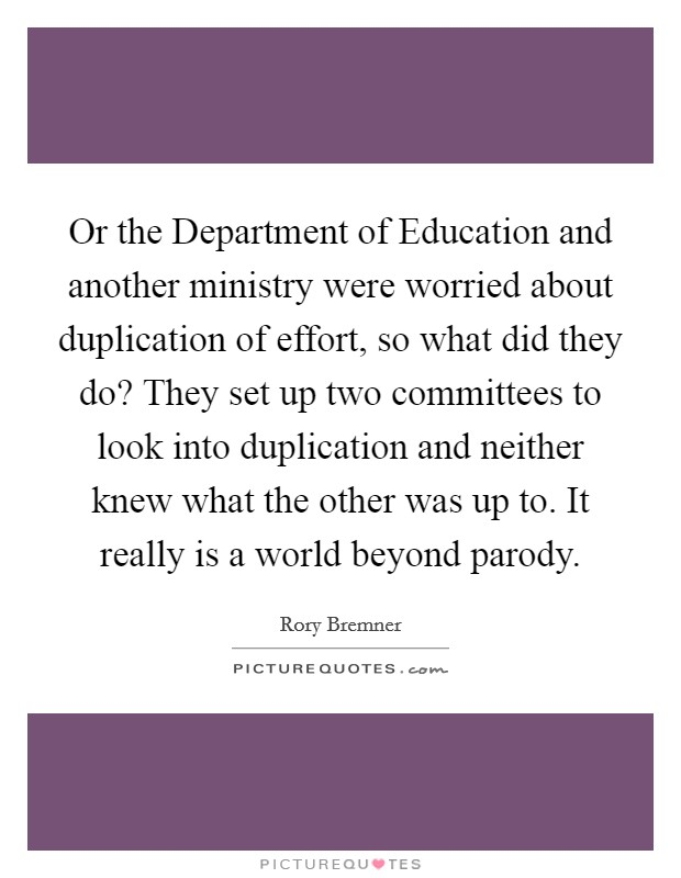 Or the Department of Education and another ministry were worried about duplication of effort, so what did they do? They set up two committees to look into duplication and neither knew what the other was up to. It really is a world beyond parody Picture Quote #1