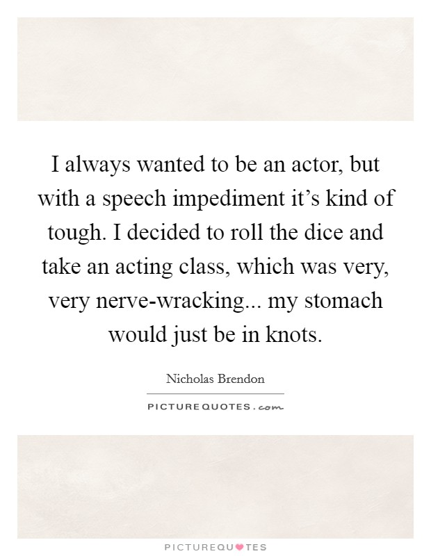 I always wanted to be an actor, but with a speech impediment it's kind of tough. I decided to roll the dice and take an acting class, which was very, very nerve-wracking... my stomach would just be in knots Picture Quote #1