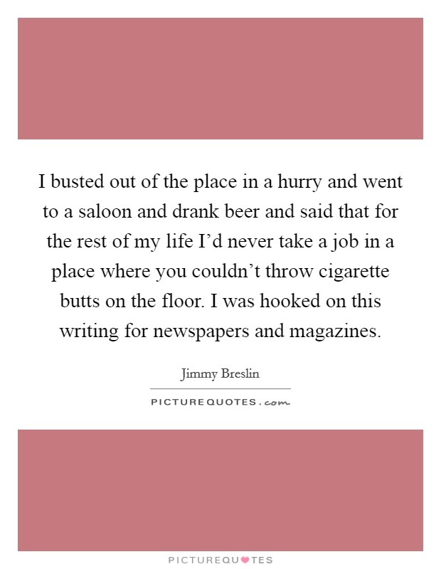 I busted out of the place in a hurry and went to a saloon and drank beer and said that for the rest of my life I'd never take a job in a place where you couldn't throw cigarette butts on the floor. I was hooked on this writing for newspapers and magazines Picture Quote #1