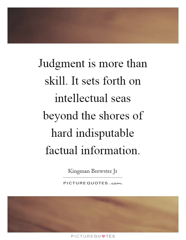 Judgment is more than skill. It sets forth on intellectual seas beyond the shores of hard indisputable factual information Picture Quote #1