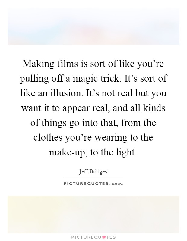 Making films is sort of like you're pulling off a magic trick. It's sort of like an illusion. It's not real but you want it to appear real, and all kinds of things go into that, from the clothes you're wearing to the make-up, to the light Picture Quote #1