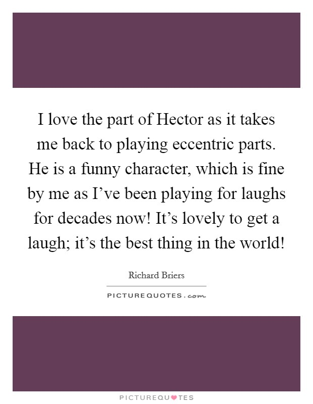 I love the part of Hector as it takes me back to playing eccentric parts. He is a funny character, which is fine by me as I've been playing for laughs for decades now! It's lovely to get a laugh; it's the best thing in the world! Picture Quote #1