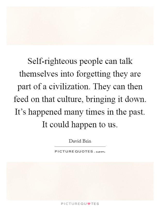 Self-righteous people can talk themselves into forgetting they are part of a civilization. They can then feed on that culture, bringing it down. It's happened many times in the past. It could happen to us Picture Quote #1