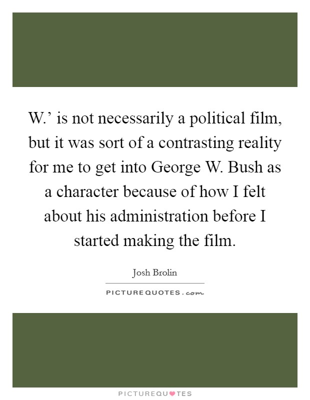 W.' is not necessarily a political film, but it was sort of a contrasting reality for me to get into George W. Bush as a character because of how I felt about his administration before I started making the film Picture Quote #1