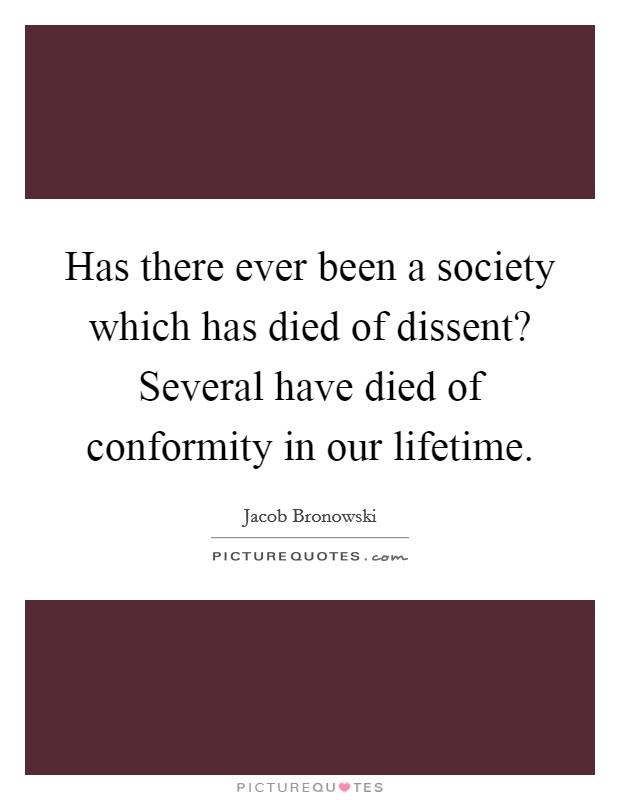 Has there ever been a society which has died of dissent? Several have died of conformity in our lifetime Picture Quote #1