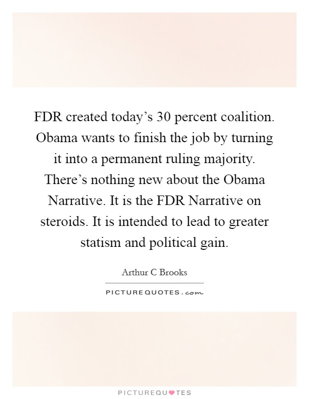 FDR created today's 30 percent coalition. Obama wants to finish the job by turning it into a permanent ruling majority. There's nothing new about the Obama Narrative. It is the FDR Narrative on steroids. It is intended to lead to greater statism and political gain Picture Quote #1