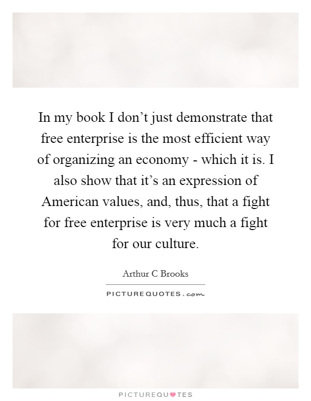 In my book I don't just demonstrate that free enterprise is the most efficient way of organizing an economy - which it is. I also show that it's an expression of American values, and, thus, that a fight for free enterprise is very much a fight for our culture Picture Quote #1