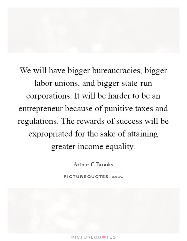We will have bigger bureaucracies, bigger labor unions, and bigger state-run corporations. It will be harder to be an entrepreneur because of punitive taxes and regulations. The rewards of success will be expropriated for the sake of attaining greater income equality Picture Quote #1