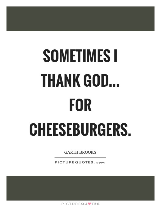 Sometimes I thank God... for cheeseburgers Picture Quote #1
