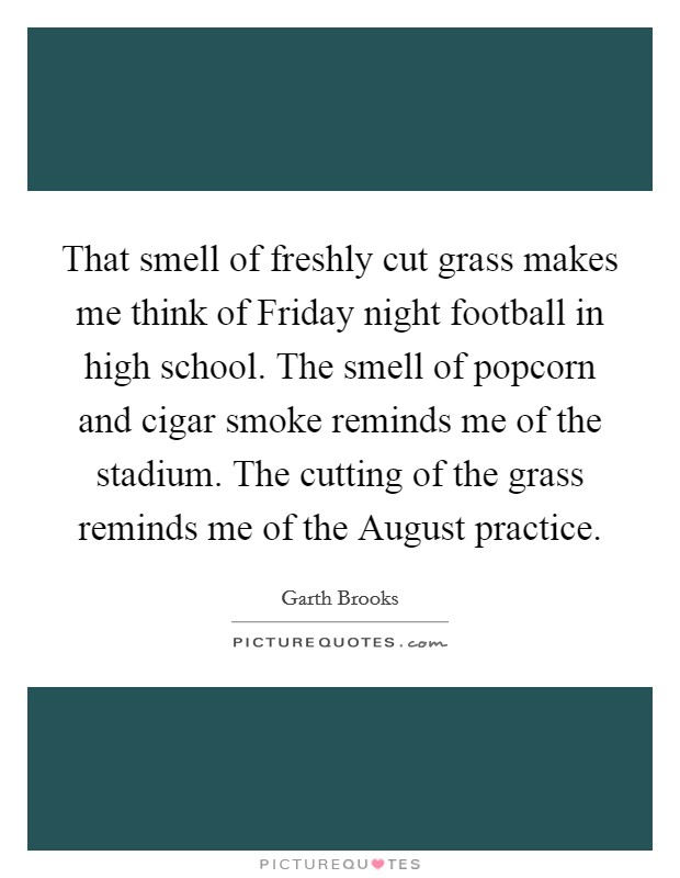 That smell of freshly cut grass makes me think of Friday night football in high school. The smell of popcorn and cigar smoke reminds me of the stadium. The cutting of the grass reminds me of the August practice Picture Quote #1