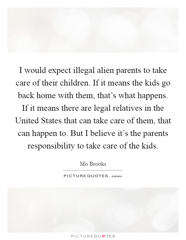 I would expect illegal alien parents to take care of their children. If it means the kids go back home with them, that's what happens. If it means there are legal relatives in the United States that can take care of them, that can happen to. But I believe it's the parents responsibility to take care of the kids Picture Quote #1