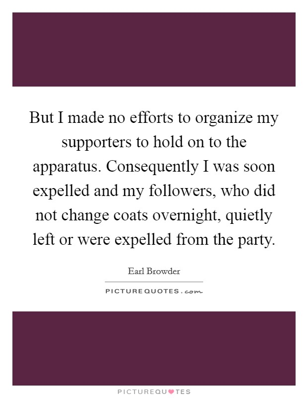 But I made no efforts to organize my supporters to hold on to the apparatus. Consequently I was soon expelled and my followers, who did not change coats overnight, quietly left or were expelled from the party Picture Quote #1