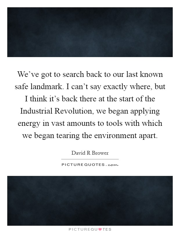 We've got to search back to our last known safe landmark. I can't say exactly where, but I think it's back there at the start of the Industrial Revolution, we began applying energy in vast amounts to tools with which we began tearing the environment apart Picture Quote #1