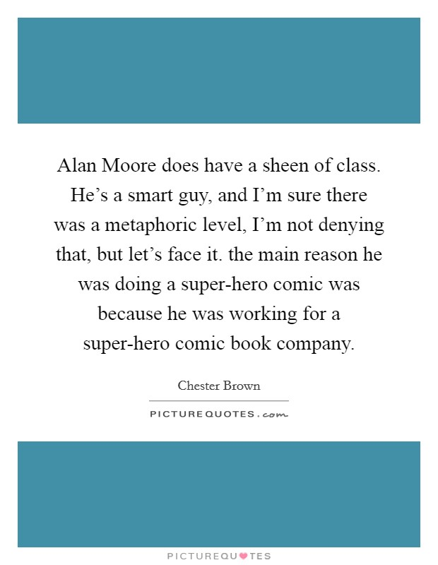 Alan Moore does have a sheen of class. He's a smart guy, and I'm sure there was a metaphoric level, I'm not denying that, but let's face it. the main reason he was doing a super-hero comic was because he was working for a super-hero comic book company Picture Quote #1