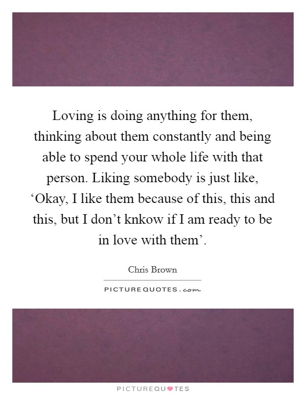 Loving is doing anything for them, thinking about them constantly and being able to spend your whole life with that person. Liking somebody is just like, 'Okay, I like them because of this, this and this, but I don't knkow if I am ready to be in love with them' Picture Quote #1