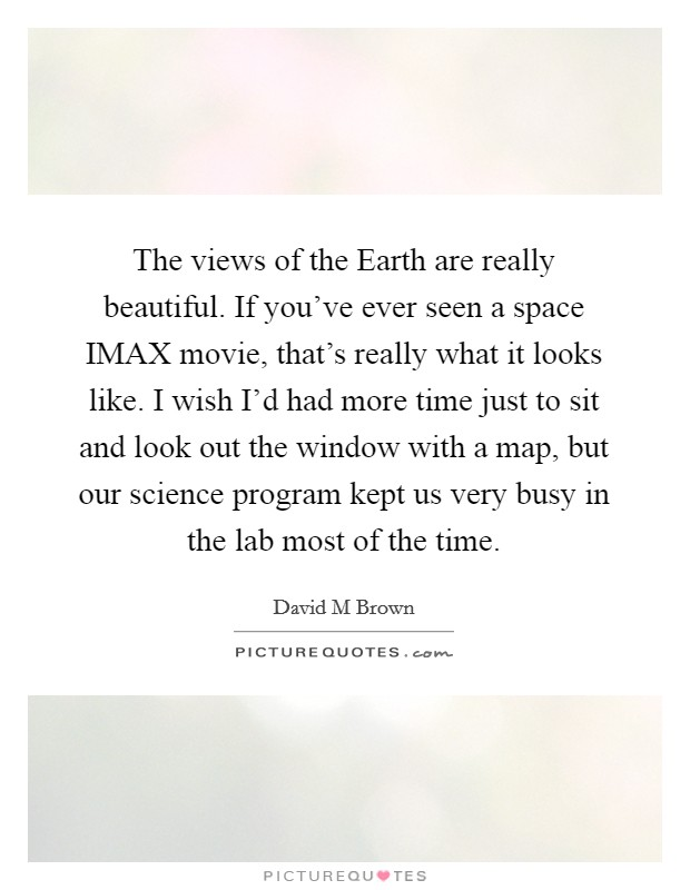 The views of the Earth are really beautiful. If you've ever seen a space IMAX movie, that's really what it looks like. I wish I'd had more time just to sit and look out the window with a map, but our science program kept us very busy in the lab most of the time Picture Quote #1