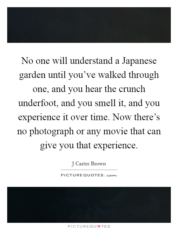 No one will understand a Japanese garden until you've walked through one, and you hear the crunch underfoot, and you smell it, and you experience it over time. Now there's no photograph or any movie that can give you that experience Picture Quote #1