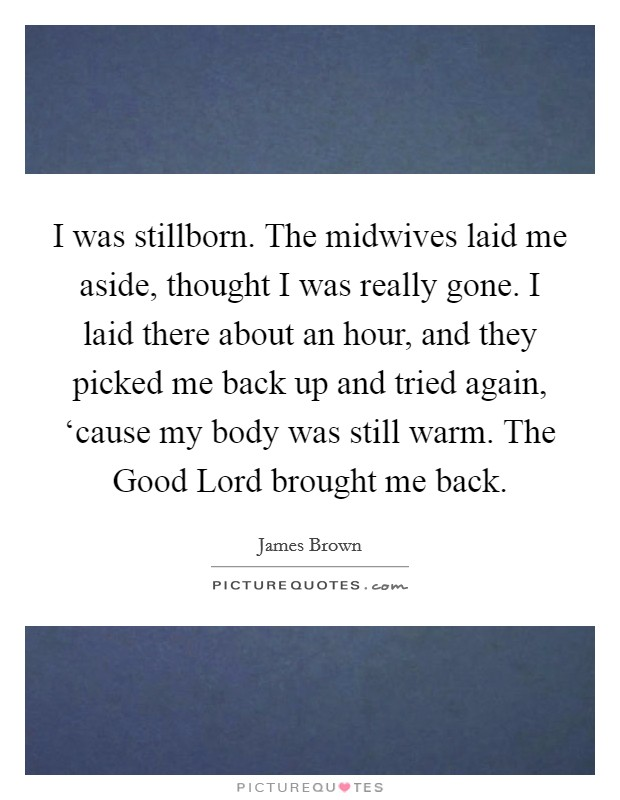 I was stillborn. The midwives laid me aside, thought I was really gone. I laid there about an hour, and they picked me back up and tried again, 'cause my body was still warm. The Good Lord brought me back Picture Quote #1