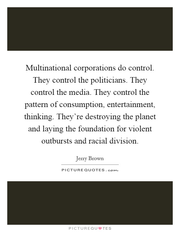 Multinational corporations do control. They control the politicians. They control the media. They control the pattern of consumption, entertainment, thinking. They're destroying the planet and laying the foundation for violent outbursts and racial division Picture Quote #1