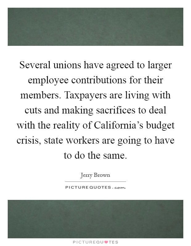 Several unions have agreed to larger employee contributions for their members. Taxpayers are living with cuts and making sacrifices to deal with the reality of California's budget crisis, state workers are going to have to do the same Picture Quote #1