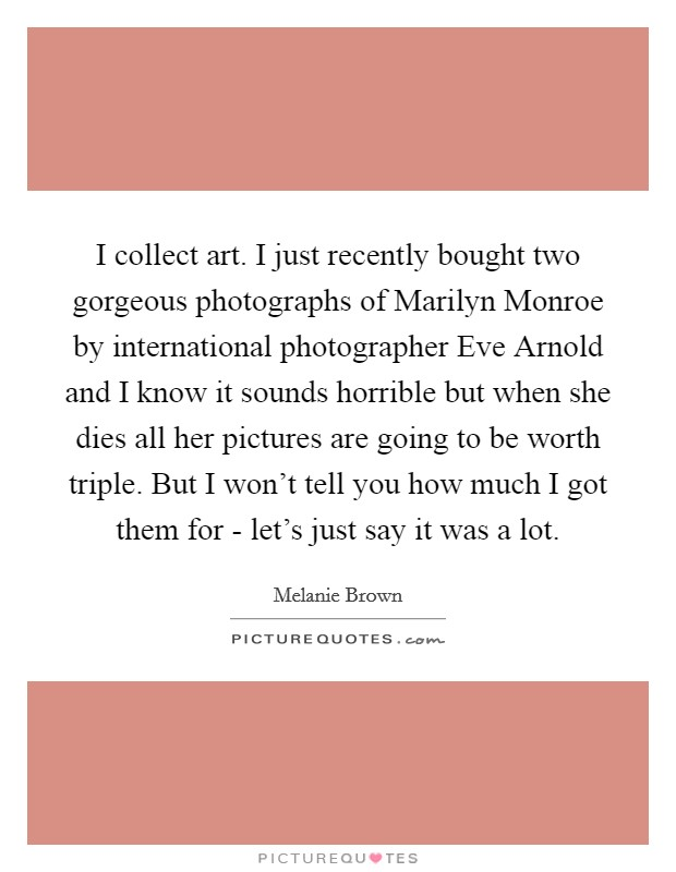 I collect art. I just recently bought two gorgeous photographs of Marilyn Monroe by international photographer Eve Arnold and I know it sounds horrible but when she dies all her pictures are going to be worth triple. But I won't tell you how much I got them for - let's just say it was a lot Picture Quote #1