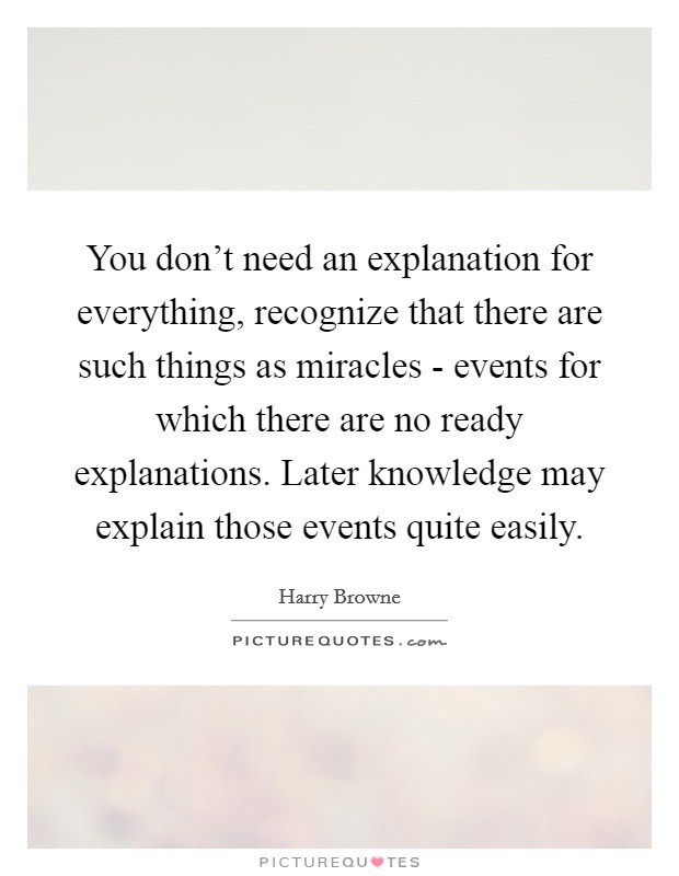 You don't need an explanation for everything, recognize that there are such things as miracles - events for which there are no ready explanations. Later knowledge may explain those events quite easily Picture Quote #1
