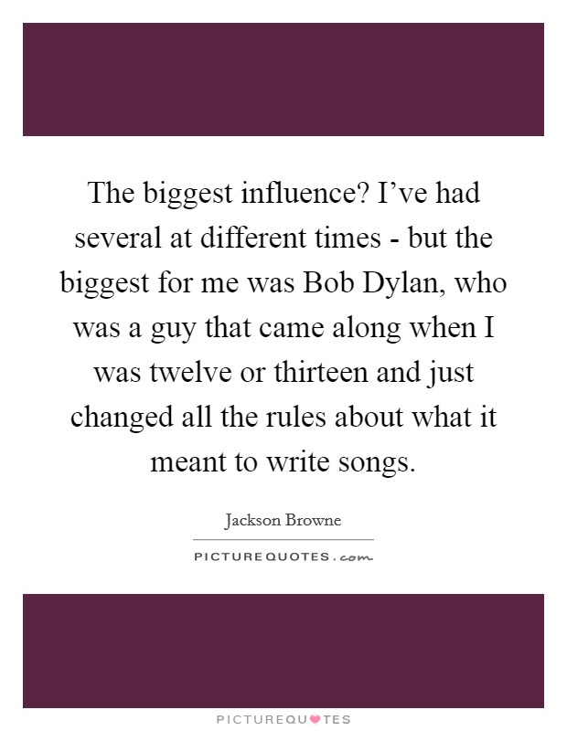 The biggest influence? I've had several at different times - but the biggest for me was Bob Dylan, who was a guy that came along when I was twelve or thirteen and just changed all the rules about what it meant to write songs Picture Quote #1