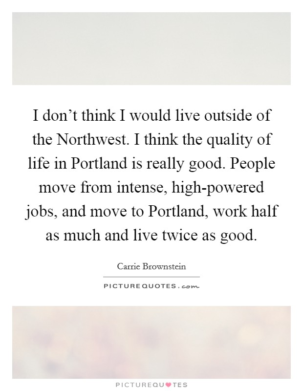 I don't think I would live outside of the Northwest. I think the quality of life in Portland is really good. People move from intense, high-powered jobs, and move to Portland, work half as much and live twice as good Picture Quote #1