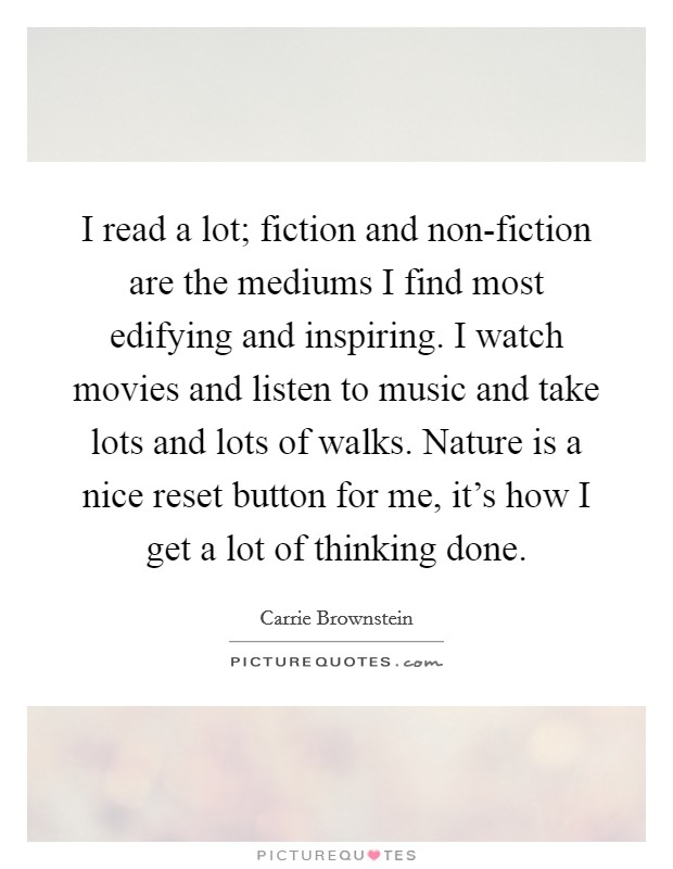 I read a lot; fiction and non-fiction are the mediums I find most edifying and inspiring. I watch movies and listen to music and take lots and lots of walks. Nature is a nice reset button for me, it's how I get a lot of thinking done Picture Quote #1