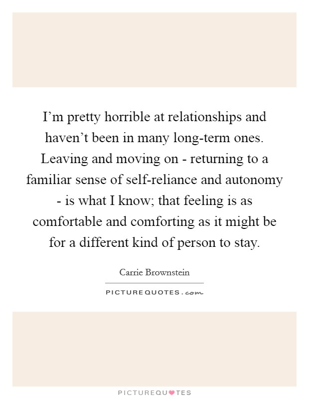 I'm pretty horrible at relationships and haven't been in many long-term ones. Leaving and moving on - returning to a familiar sense of self-reliance and autonomy - is what I know; that feeling is as comfortable and comforting as it might be for a different kind of person to stay Picture Quote #1