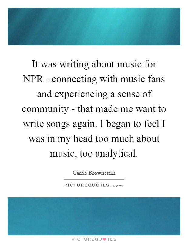 It was writing about music for NPR - connecting with music fans and experiencing a sense of community - that made me want to write songs again. I began to feel I was in my head too much about music, too analytical Picture Quote #1